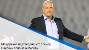 Мещеряков подтвердил, что тренер Николич прибыл в Москву