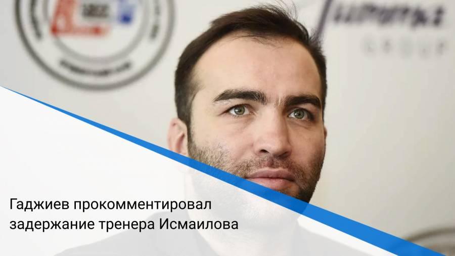 Гаджиев прокомментировал задержание тренера Исмаилова
