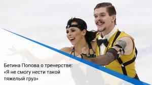 Бетина Попова о тренерстве: «Я не смогу нести такой тяжелый груз»