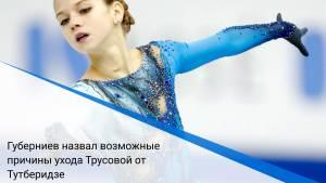 Губерниев назвал возможные причины ухода Трусовой от Тутберидзе