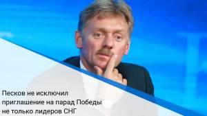 Песков не исключил приглашение на парад Победы не только лидеров СНГ