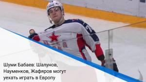 Шуми Бабаев: Шалунов, Науменков, Жафяров могут уехать играть в Европу