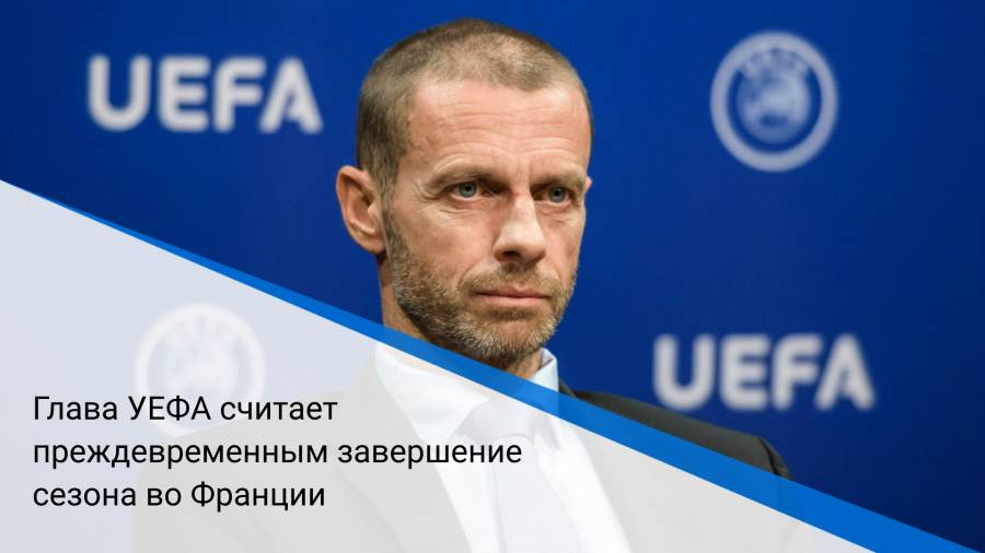 Глава УЕФА считает преждевременным завершение сезона воФранции