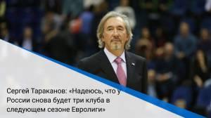 Сергей Тараканов: «Надеюсь, что у России снова будет три клуба в следующем сезоне Евролиги»