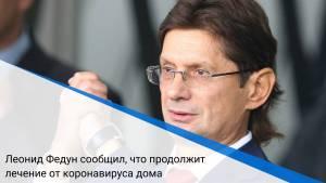 Леонид Федун сообщил, что продолжит лечение от коронавируса дома