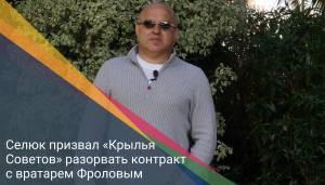 Селюк призвал «Крылья Советов» разорвать контракт с вратарем Фроловым