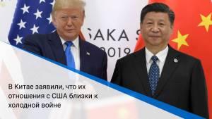 В Китае заявили, что их отношения с США близки к холодной войне