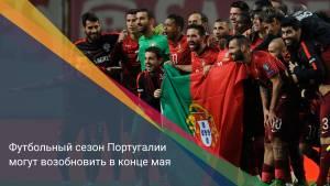 Футбольный сезон Португалии могут возобновить в конце мая
