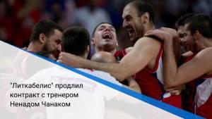 """""""Литкабелис"""" продлил контракт с тренером Ненадом Чанаком"""
