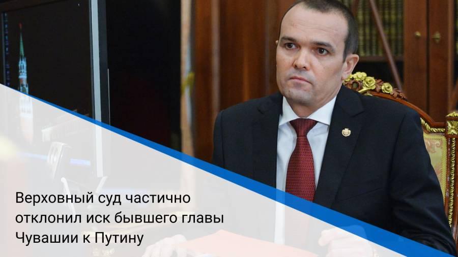 Верховный суд частично отклонил иск бывшего главы Чувашии к Путину