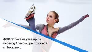 ФФККР пока не утвердила переход Александры Трусовой к Плющенко