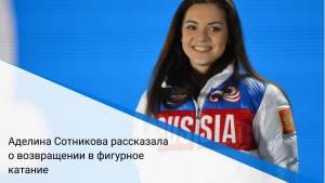 Аделина Сотникова рассказала о возвращении в фигурное катание